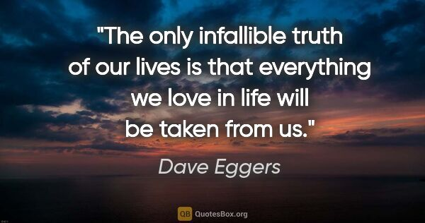 "Dave Eggers quote: ""The only infallible truth of our lives is that everything we..."""