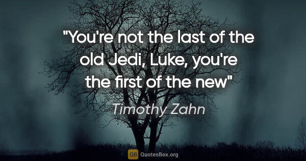 "Timothy Zahn quote: ""You're not the last of the old Jedi, Luke, you're the first of..."""