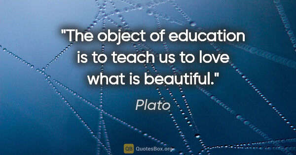 "Plato quote: ""The object of education is to teach us to love what is beautiful."""