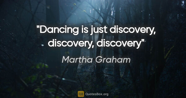 "Martha Graham quote: ""Dancing is just discovery, discovery, discovery"""