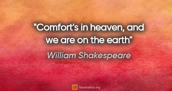 "William Shakespeare quote: ""Comfort's in heaven, and we are on the earth"""
