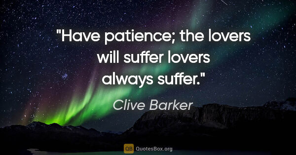 "Clive Barker quote: ""Have patience; the lovers will suffer lovers always suffer."""