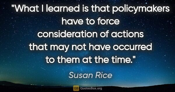 "Susan Rice quote: ""What I learned is that policymakers have to force..."""