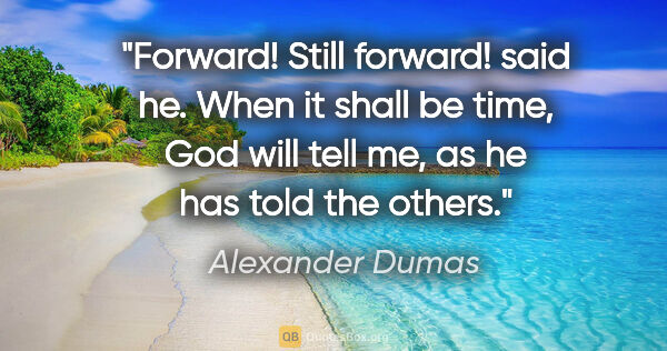 "Alexander Dumas quote: ""Forward! Still forward!"" said he. ""When it shall be time, God..."""