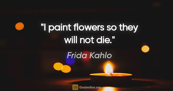 "Frida Kahlo quote: ""I paint flowers so they will not die."""