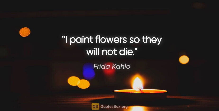 """Frida Kahlo quote: """"I paint flowers so they will not die."""""""
