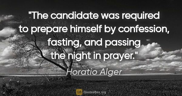 "Horatio Alger quote: ""The candidate was required to prepare himself by confession,..."""