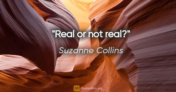 "Suzanne Collins quote: ""Real or not real?"""
