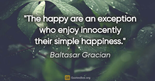 "Baltasar Gracian quote: ""The happy are an exception who enjoy innocently their simple..."""