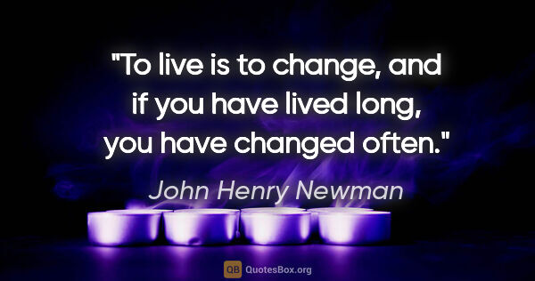 "John Henry Newman quote: ""To live is to change, and if you have lived long, you have..."""