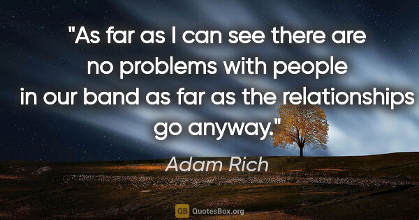 "Adam Rich quote: ""As far as I can see there are no problems with people in our..."""