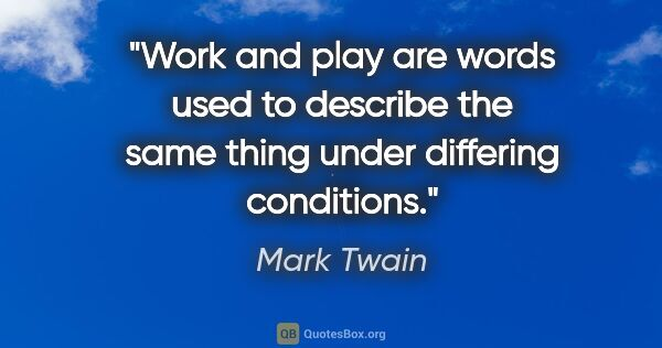 "Mark Twain quote: ""Work and play are words used to describe the same thing under..."""