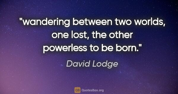 "David Lodge quote: ""wandering between two worlds, one lost, the other powerless to..."""