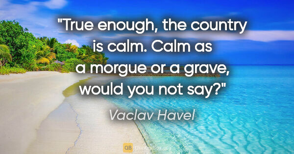 "Vaclav Havel quote: ""True enough, the country is calm. Calm as a morgue or a grave,..."""