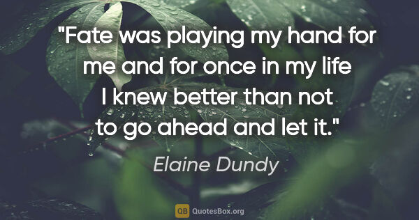 "Elaine Dundy quote: ""Fate was playing my hand for me and for once in my life I knew..."""