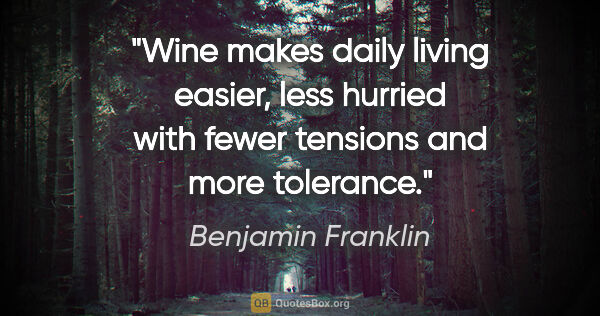 "Benjamin Franklin quote: ""Wine makes daily living easier, less hurried with fewer..."""