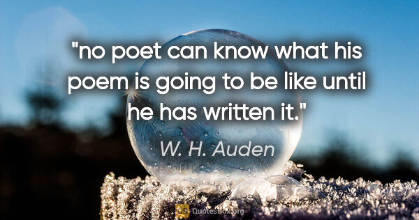 "W. H. Auden quote: ""no poet can know what his poem is going to be like until he..."""