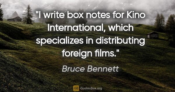 "Bruce Bennett quote: ""I write box notes for Kino International, which specializes in..."""