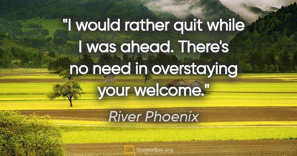 "River Phoenix quote: ""I would rather quit while I was ahead. There's no need in..."""