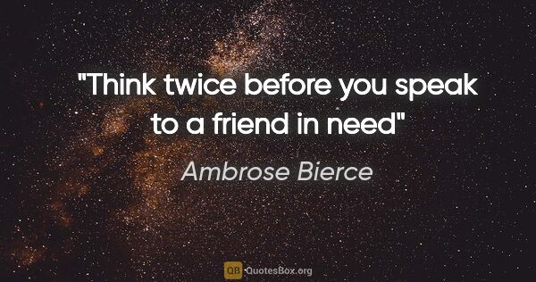 "Ambrose Bierce quote: ""Think twice before you speak to a friend in need"""