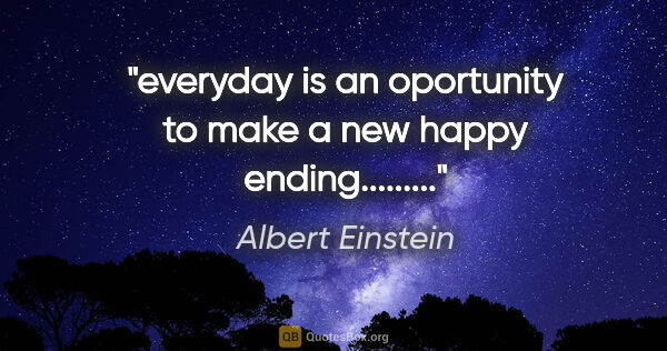 "Albert Einstein quote: ""everyday is an oportunity to make a new happy ending........."""