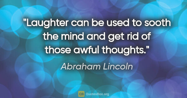 "Abraham Lincoln quote: ""Laughter can be used to sooth the mind and get rid of those..."""