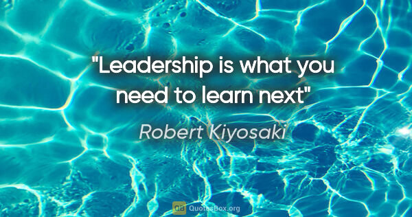 "Robert Kiyosaki quote: ""Leadership is what you need to learn next"""