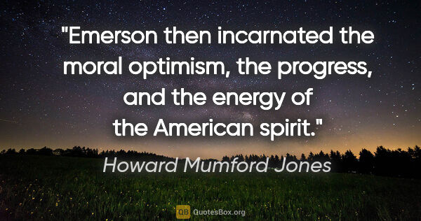 "Howard Mumford Jones quote: ""Emerson then incarnated the moral optimism, the progress, and..."""