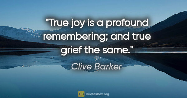 "Clive Barker quote: ""True joy is a profound remembering; and true grief the same."""