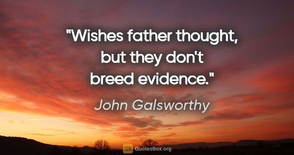 "John Galsworthy quote: ""Wishes father thought, but they don't breed evidence."""