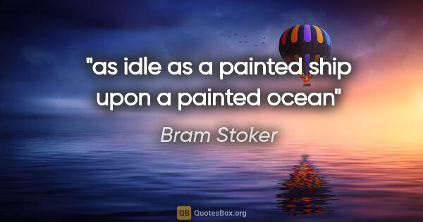 "Bram Stoker quote: ""as idle as a painted ship upon a painted ocean"""