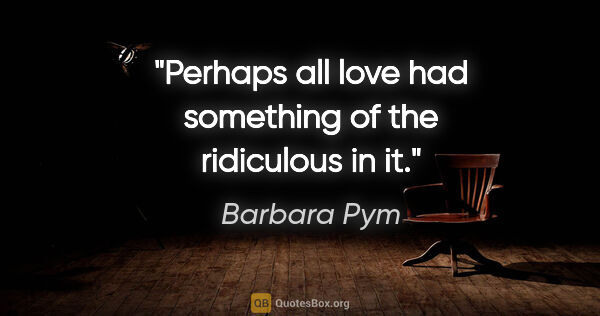 "Barbara Pym quote: ""Perhaps all love had something of the ridiculous in it."""