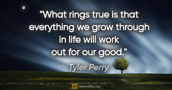 "Tyler Perry quote: ""What rings true is that everything we grow through in life..."""