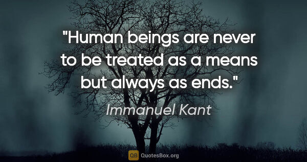 "Immanuel Kant quote: ""Human beings are never to be treated as a means but always as..."""