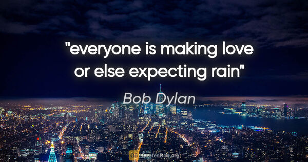"Bob Dylan quote: ""everyone is making love or else expecting rain"""