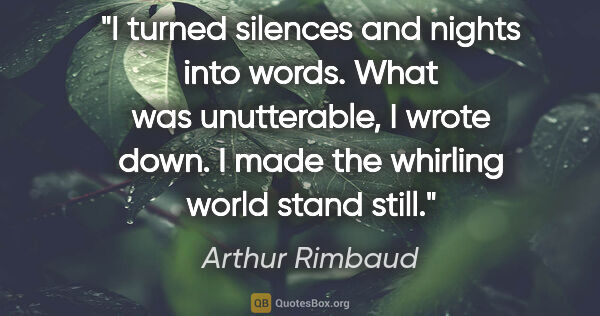 "Arthur Rimbaud quote: ""I turned silences and nights into words. What was unutterable,..."""