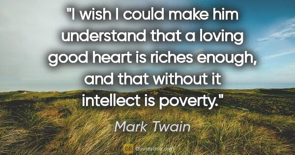 "Mark Twain quote: ""I wish I could make him understand that a loving good heart is..."""