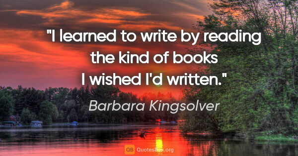 "Barbara Kingsolver quote: ""I learned to write by reading the kind of books I wished I'd..."""