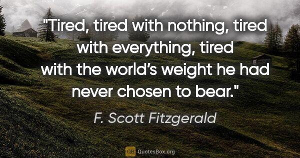 "F. Scott Fitzgerald quote: ""Tired, tired with nothing, tired with everything, tired with..."""