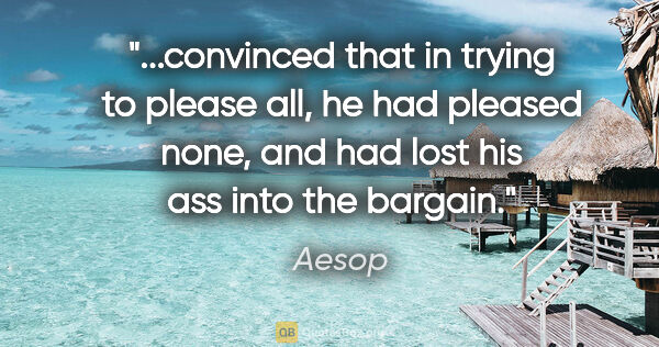 "Aesop quote: ""convinced that in trying to please all, he had pleased none,..."""