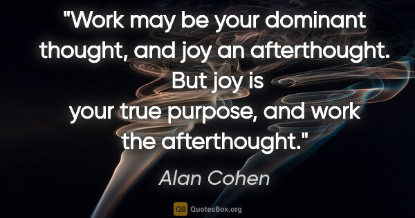 "Alan Cohen quote: ""Work may be your dominant thought, and joy an afterthought. ..."""