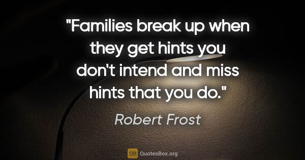 "Robert Frost quote: ""Families break up when they get hints you don't intend and..."""