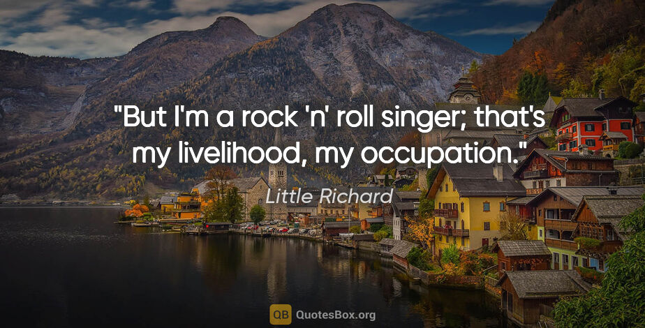 "Little Richard quote: ""But I'm a rock 'n' roll singer; that's my livelihood, my..."""