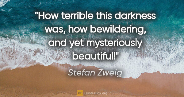 "Stefan Zweig quote: ""How terrible this darkness was, how bewildering, and yet..."""
