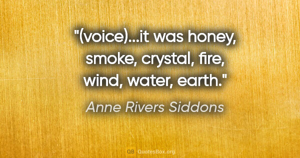 "Anne Rivers Siddons quote: ""(voice)...it was honey, smoke, crystal, fire, wind, water, earth."""