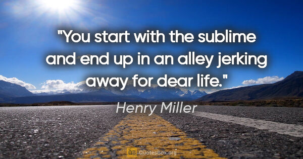 "Henry Miller quote: ""You start with the sublime and end up in an alley jerking away..."""
