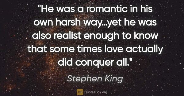 "Stephen King quote: ""He was a romantic in his own harsh way…yet he was also realist..."""