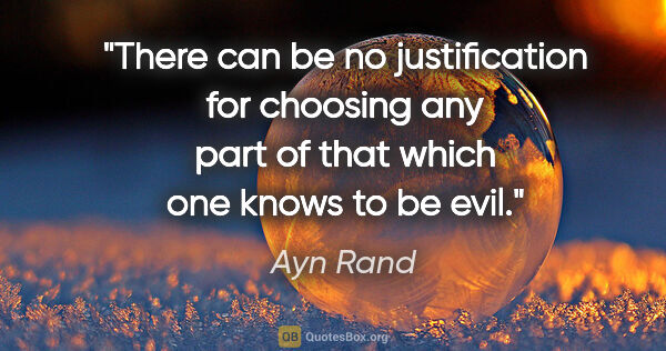 "Ayn Rand quote: ""There can be no justification for choosing any part of that..."""