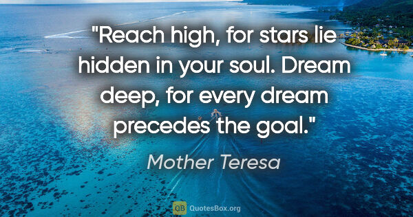 "Mother Teresa quote: ""Reach high, for stars lie hidden in your soul. Dream deep, for..."""