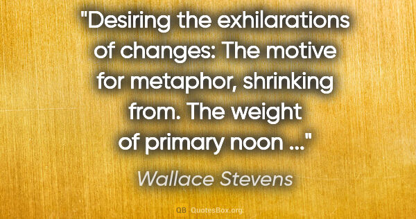 "Wallace Stevens quote: ""Desiring the exhilarations of changes: The motive for..."""